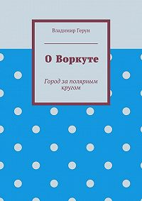 Владимир Герун -ОВоркуте. Город заполярным кругом