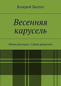Валерий Лаптев -Весенняя карусель. Моим докторам. С Днём рождения