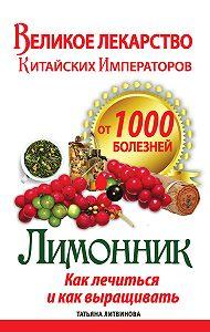 Татьяна Литвинова - Великое лекарство китайских императоров от 1000 болезней. Лимонник: как лечиться и как выращивать