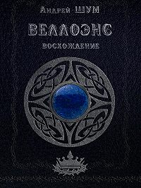 Андрей Шумеляк -Веллоэнс. Книга первая. Восхождение