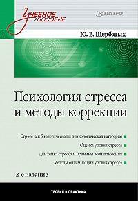 Юрий Викторович Щербатых -Психология стресса и методы коррекции