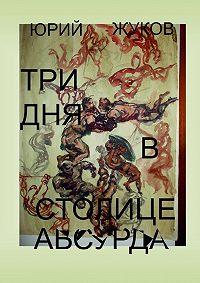 Юрий Жуков -Три дня встолице абсурда. Письмо изколлективного бессознательного, или Поэма о внутренних диалогах