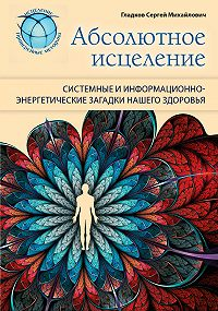 Сергей Михайлович Гладков -Абсолютное исцеление. Системные и информационно-энергетические загадки нашего здоровья