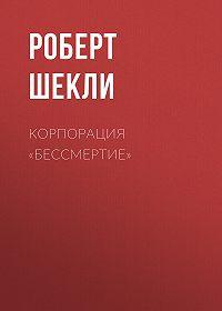 Роберт Шекли -Корпорация «Бессмертие»