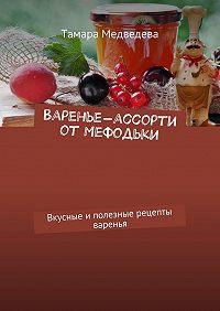 Тамара Медведева -Варенье-ассорти от Мефодьки. Вкусные иполезные рецепты варенья