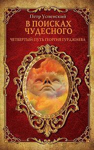 Петр Успенский -В поисках чудесного. Четвертый путь Георгия Гурджиева