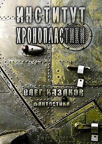 О. Казаков -Институт Хронопластики. Фантастика