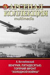 Александр Котлобовский -Венгрия, пятидесятые: Горячий фронт «холодной войны»