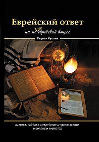 Реувен Куклин -Еврейский ответ на не всегда еврейский вопрос. Каббала, мистика и еврейское мировоззрение в вопросах и ответах