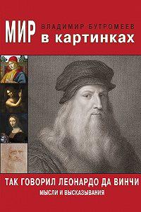 Владимир Бутромеев -Так говорил Леонардо да Винчи. Мысли и высказывания