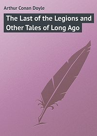 Arthur Conan Doyle - The Last of the Legions and Other Tales of Long Ago