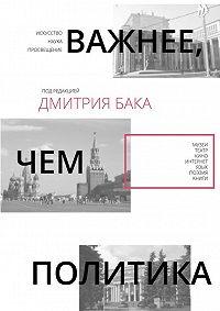 Дмитрий Бак,  Коллектив авторов - Важнее, чем политика–2