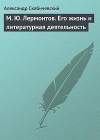 Александр Михайлович Скабичевский -М. Ю. Лермонтов. Его жизнь и литературная деятельность