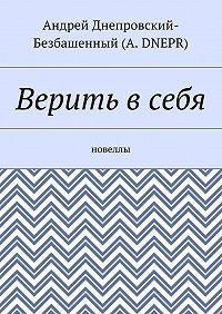 Андрей Днепровский-Безбашенный (A. DNEPR) -Верить всебя. Новеллы