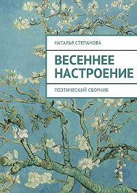 Наталья Степанова - Весеннее настроение. поэтический сборник