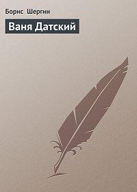 Борис  Шергин - Ваня Датский