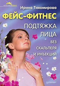 Ирина Тихомирова - Фейс-фитнес. Подтяжка для лица без скальпеля и инъекций
