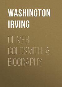Washington Irving -Oliver Goldsmith: A Biography