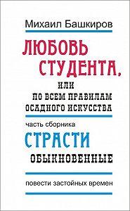 Михаил Башкиров -Любовь студента, или По всем правилам осадного искусства