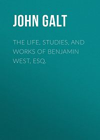 John Galt -The Life, Studies, and Works of Benjamin West, Esq.