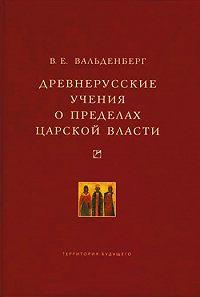 В. Е. Вальденберг - Древнерусские учения о пределах царской власти