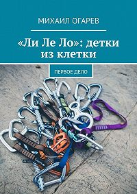 Михаил Огарев -«Ли Ле Ло»: детки из клетки. Первое дело