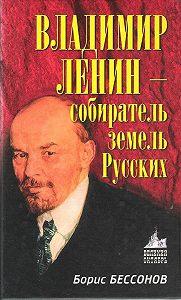 Борис Бессонов -Владимир Ленин – собиратель земель Русских