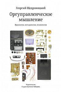 Георгий Щедровицкий - Оргуправленческое мышление: идеология, методология, технология