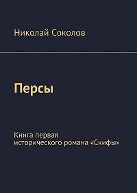 Николай Соколов - Персы. Книга первая исторического романа «Скифы»