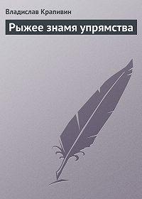 Владислав Крапивин -Рыжее знамя упрямства