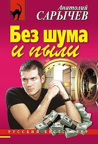 Анатолий Сарычев -Без шума и пыли