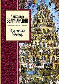 Александр Величанский -Под музыку Вивальди