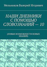 Валерий Мельников -НАШИ ДНЕВНИКИ СПОМОЩЬЮ СЛОВОЗНАНИЙ–10. (НОВЫЕ ВОЗМОЖНОСТИ НОВЫХ ЗНАНИЙ)
