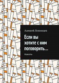 Алексей Лопинцев -Если вы хотите сним поговорить… Новеллы