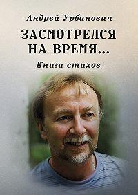 Андрей Урбанович -Засмотрелся на время… Книга стихов