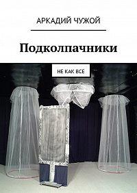 Аркадий Чужой -Подколпачники. Не как все