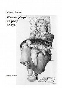 Марина Алиева -Жанна д'Арк из рода Валуа. Книга первая