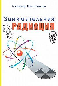 Александр Константинов -Занимательная радиация. Всё, о чём вы хотели спросить: чем нас пугают, чего мы боимся, чего следует опасаться на самом деле, как снизить риски