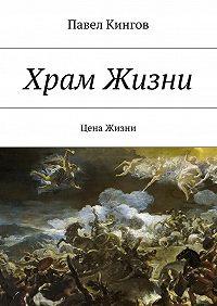 Павел Кингов -Храм Жизни. Цена Жизни