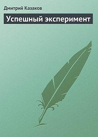 Дмитрий Казаков - Успешный эксперимент
