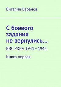 Виталий Баранов -Сбоевого задания невернулись… ВВС РККА 1941—1945. Книга первая