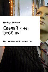 Наталья Баклина -Сделай мне ребёнка