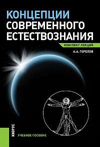 Анатолий Горелов -Концепции современного естествознания. Конспект лекций