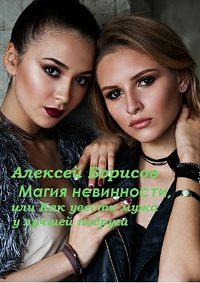Алексей Борисов -Магия невинности, или Как увести у лучшей подруги мужа-миллионера