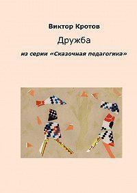 Виктор Кротов -Дружба. Из серии «Сказочная педагогика»