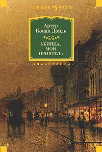 Артур Конан Дойл -Убийца, мой приятель (сборник)