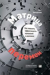 Олег Замышляев - Матрица перемен. Как повысить эффективность изменений в компании