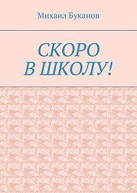 Михаил Буканов -Скоро в школу! Маленькая книга для маленьких