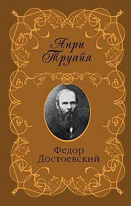 Анри Труайя -Федор Достоевский