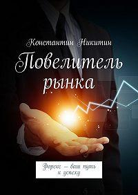 Константин Никитин -Повелитель рынка. Форекс – ваш путь куспеху
